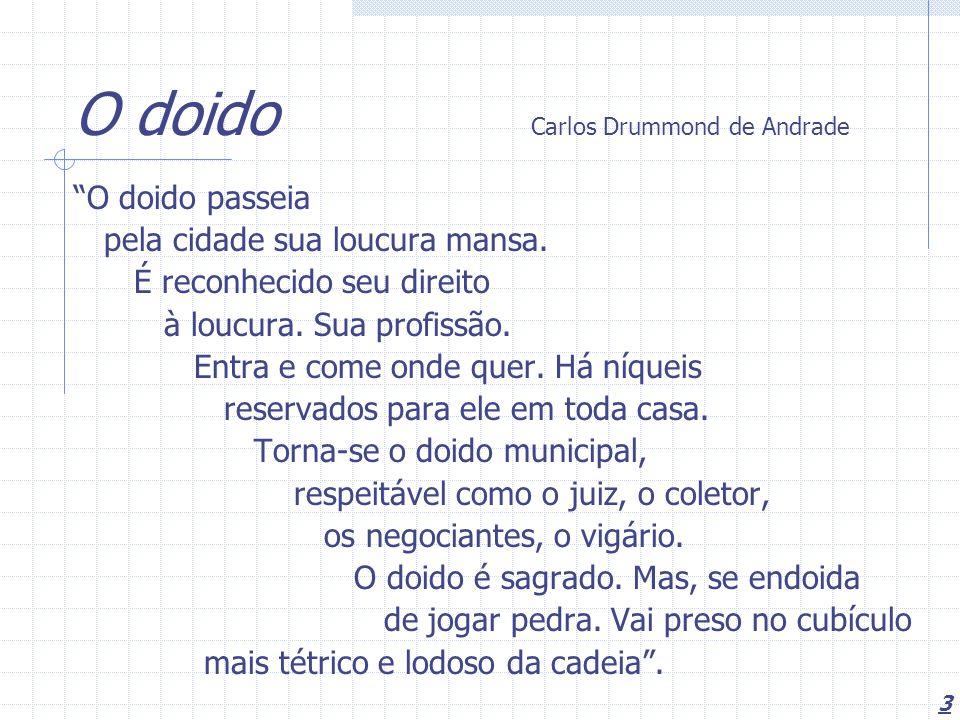 3 O doido Carlos Drummond de Andrade O doido passeia pela cidade sua loucura mansa. É reconhecido seu direito à loucura. Sua profissão. Entra e come o
