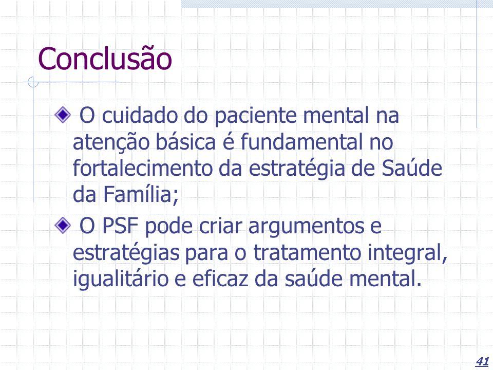 41 Conclusão O cuidado do paciente mental na atenção básica é fundamental no fortalecimento da estratégia de Saúde da Família; O PSF pode criar argumentos e estratégias para o tratamento integral, igualitário e eficaz da saúde mental.