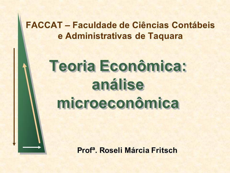 FACCAT – Faculdade de Ciências Contábeis e Administrativas de Taquara Teoria Econômica: análise microeconômica Profª. Roseli Márcia Fritsch