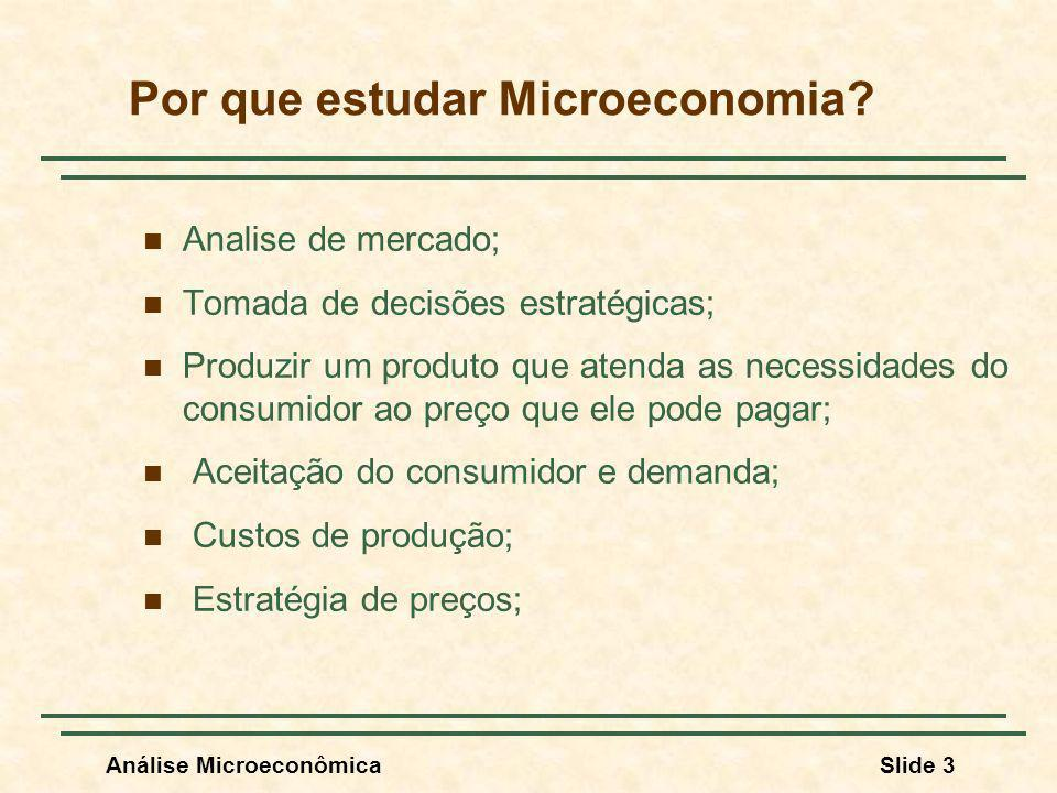 Análise MicroeconômicaSlide 3 Por que estudar Microeconomia? Analise de mercado; Tomada de decisões estratégicas; Produzir um produto que atenda as ne