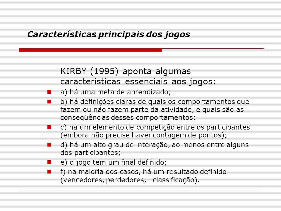 Características principais dos jogos KIRBY (1995) aponta algumas características essenciais aos jogos: a) há uma meta de aprendizado; b) há definições claras de quais os comportamentos que fazem ou não fazem parte da atividade, e quais são as conseqüências desses comportamentos; c) há um elemento de competição entre os participantes (embora não precise haver contagem de pontos); d) há um alto grau de interação, ao menos entre alguns dos participantes; e) o jogo tem um final definido; f) na maioria dos casos, há um resultado definido (vencedores, perdedores, classificação).