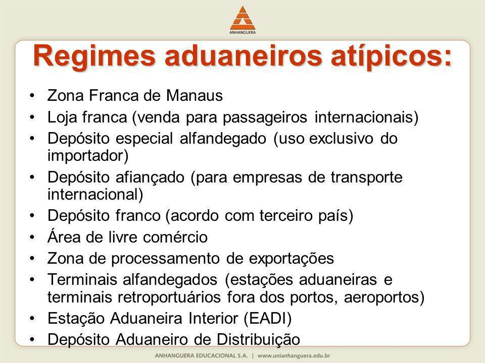 Regimes aduaneiros atípicos: Zona Franca de Manaus Loja franca (venda para passageiros internacionais) Depósito especial alfandegado (uso exclusivo do