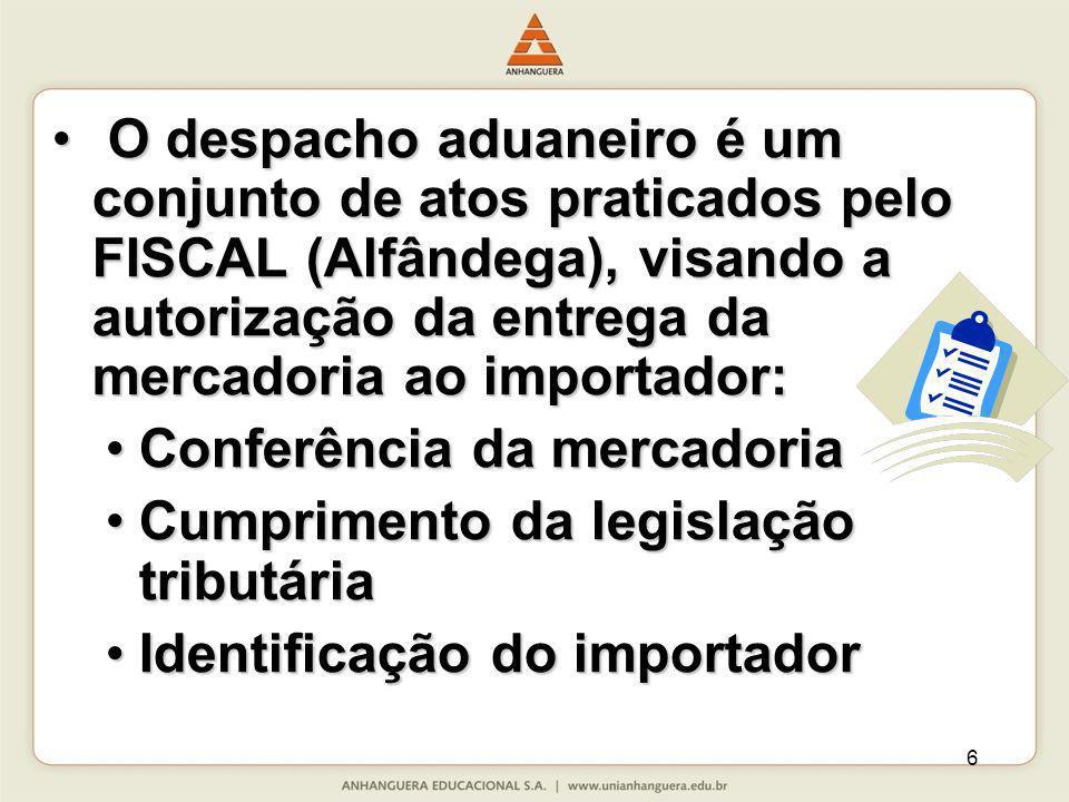 6 O despacho aduaneiro é um conjunto de atos praticados pelo FISCAL (Alfândega), visando a autorização da entrega da mercadoria ao importador: O despa