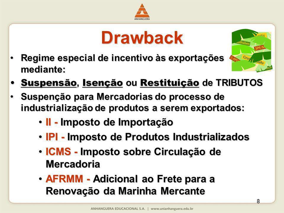 9 Drawback Isenção: dos tributos incidentes na importação de mercadoria, em quantidade e qualidade equivalentes, destinada à reposição de outra importada anteriormente, com pagamento de tributos, e utilizada na industrialização de produto exportado.