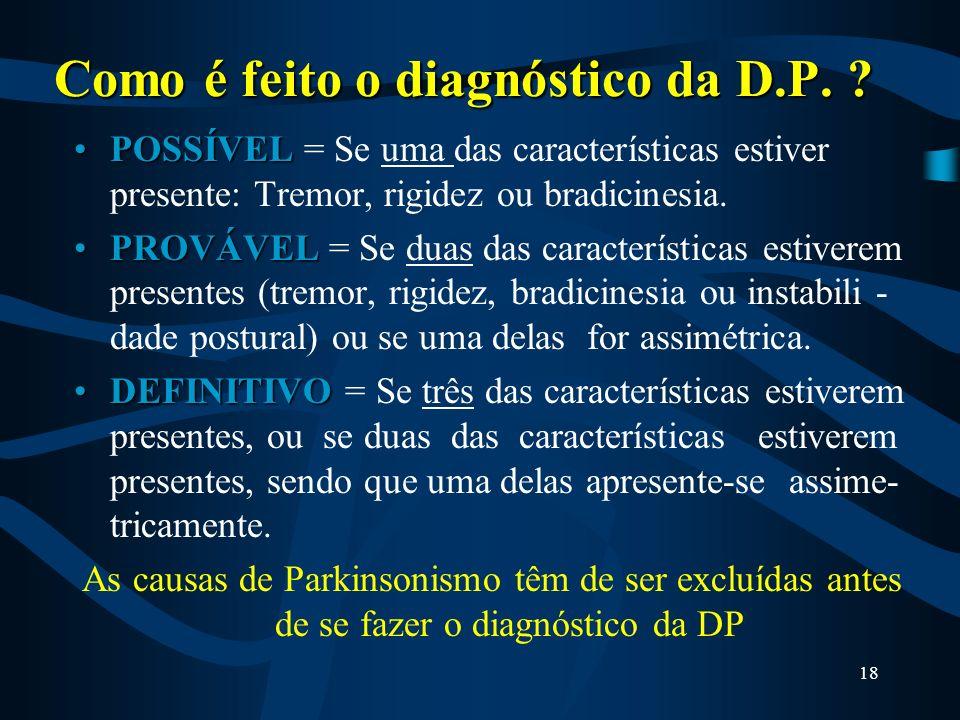 17 Como é feito o diagnóstico da D.P ? Anamnese + exame neurológico. –Assimetria no início dos sintomas. –Presença de tremor de repouso. –Boa resposta
