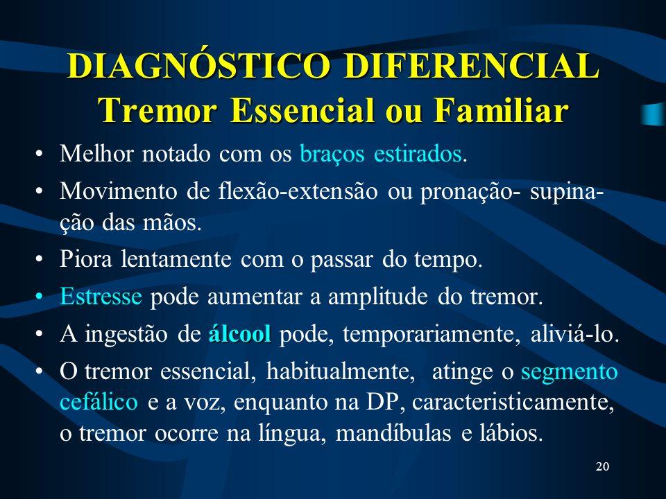 19 DIAGNÓSTICO DIFERENCIAL Tremor Essencial ou Familiar É o distúrbio mais comum// confundido com DP. Tremor postural das extremidades superiores que
