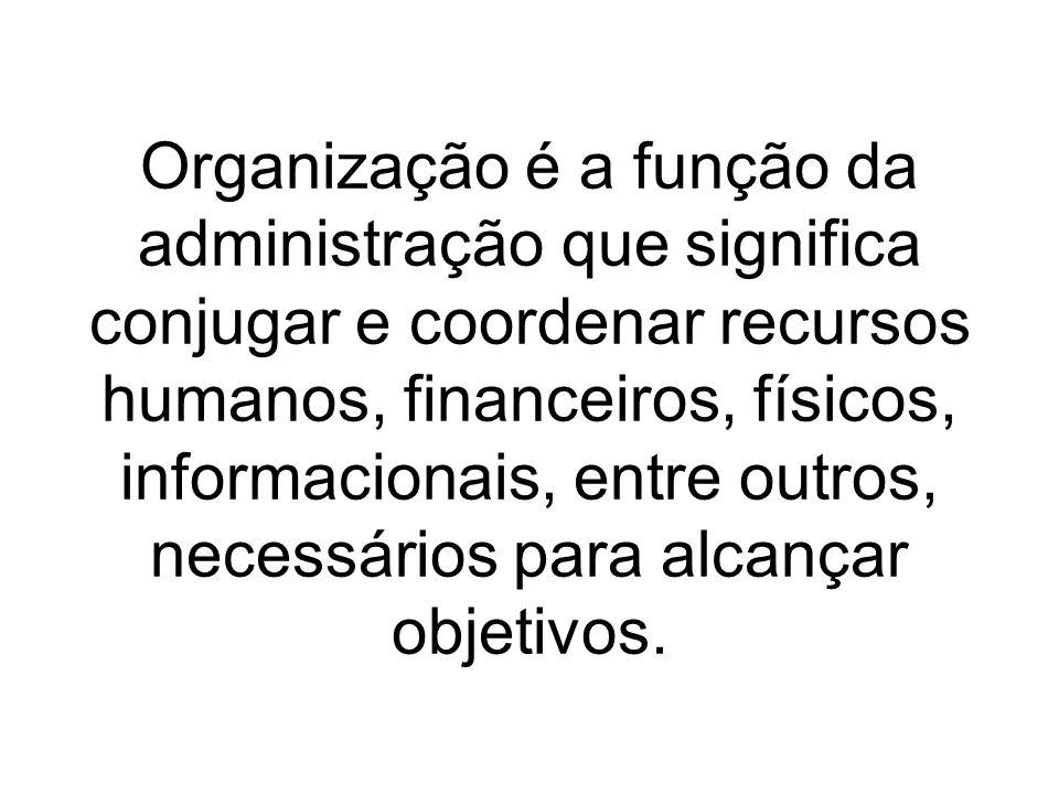 Organização é a função da administração que significa conjugar e coordenar recursos humanos, financeiros, físicos, informacionais, entre outros, neces
