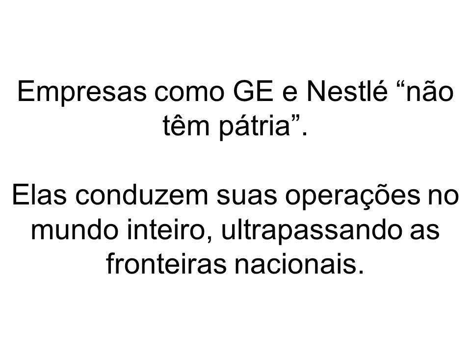 Empresas como GE e Nestlé não têm pátria. Elas conduzem suas operações no mundo inteiro, ultrapassando as fronteiras nacionais.