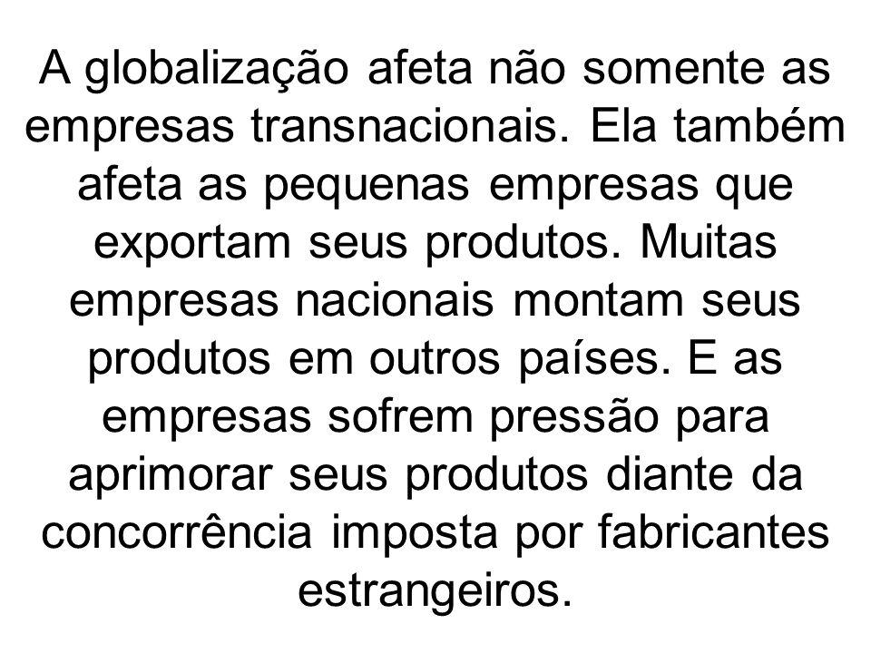 A globalização afeta não somente as empresas transnacionais. Ela também afeta as pequenas empresas que exportam seus produtos. Muitas empresas naciona