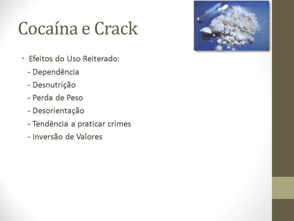 Cocaína e Crack Efeitos do Uso Reiterado: - Dependência - Desnutrição - Perda de Peso - Desorientação - Tendência a praticar crimes - Inversão de Valo