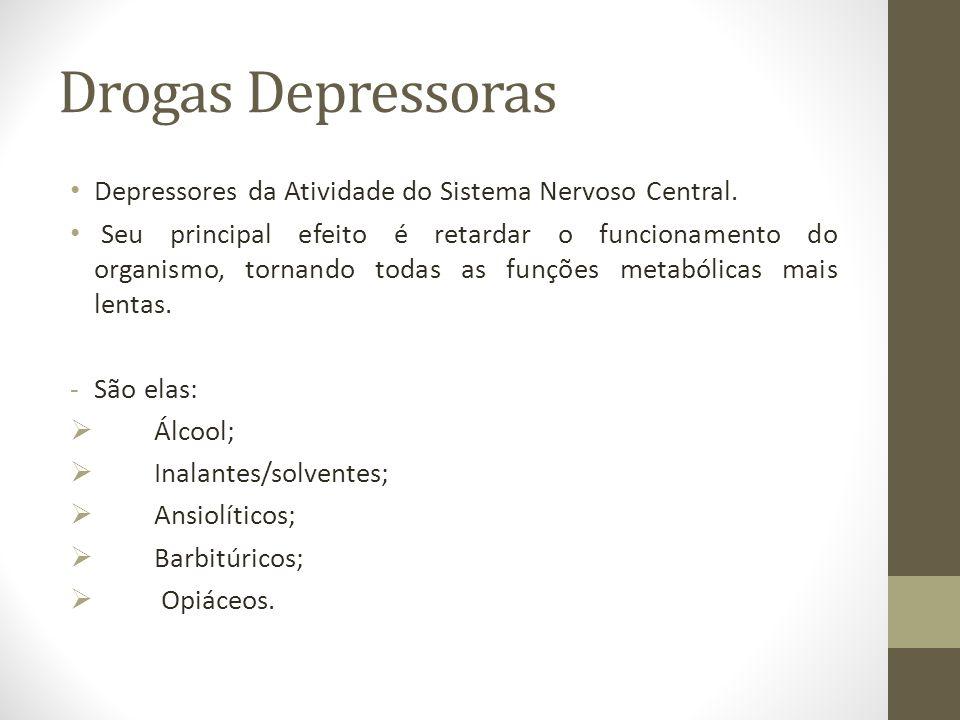 Drogas Depressoras Depressores da Atividade do Sistema Nervoso Central. Seu principal efeito é retardar o funcionamento do organismo, tornando todas a