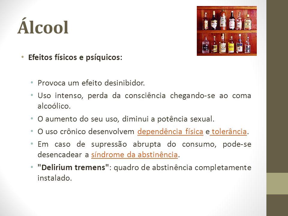 Álcool Efeitos físicos e psíquicos: Provoca um efeito desinibidor. Uso intenso, perda da consciência chegando-se ao coma alcoólico. O aumento do seu u
