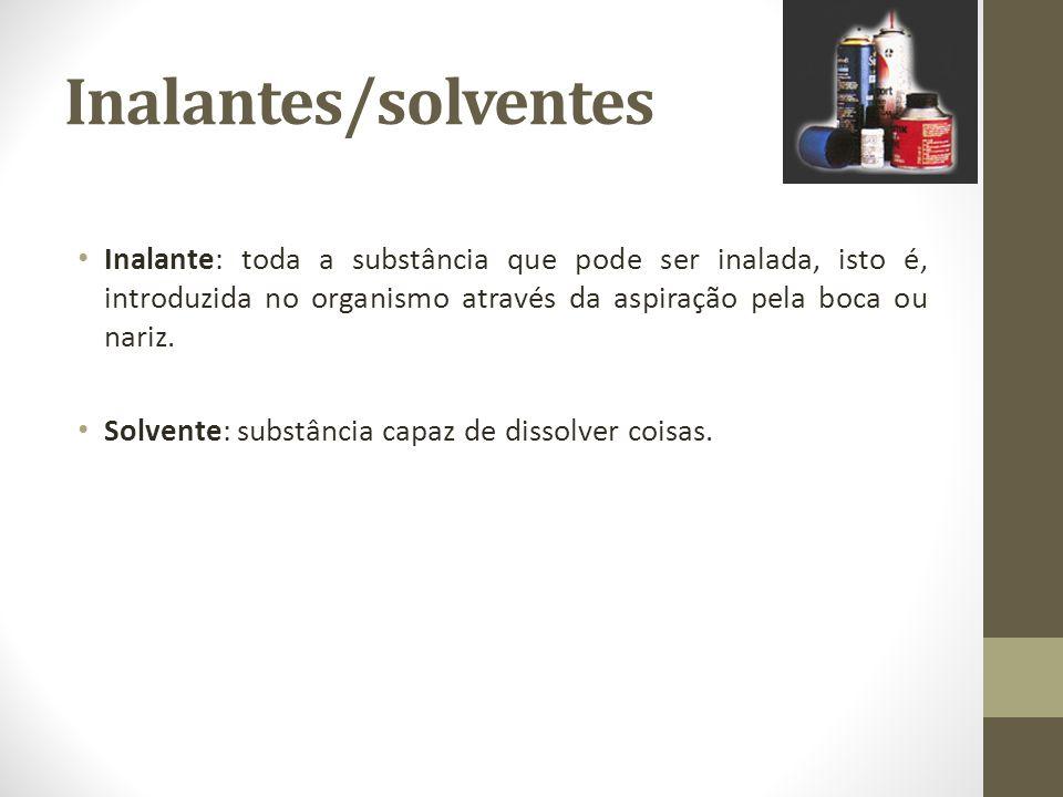 Inalantes/solventes Inalante: toda a substância que pode ser inalada, isto é, introduzida no organismo através da aspiração pela boca ou nariz. Solven