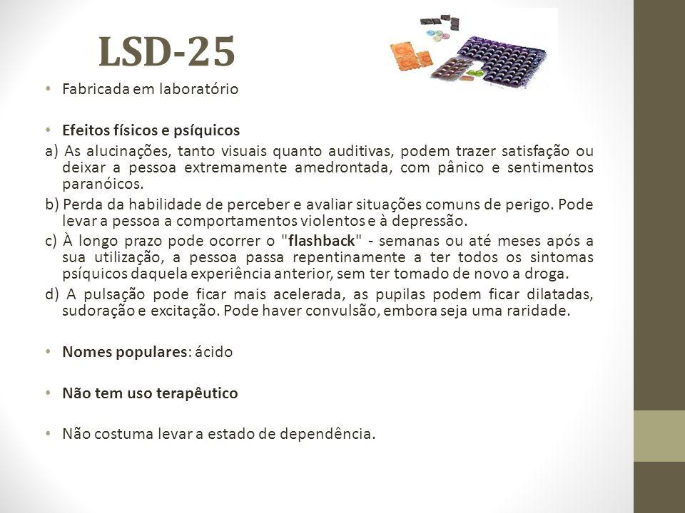 LSD-25 Fabricada em laboratório Efeitos físicos e psíquicos a) As alucinações, tanto visuais quanto auditivas, podem trazer satisfação ou deixar a pes