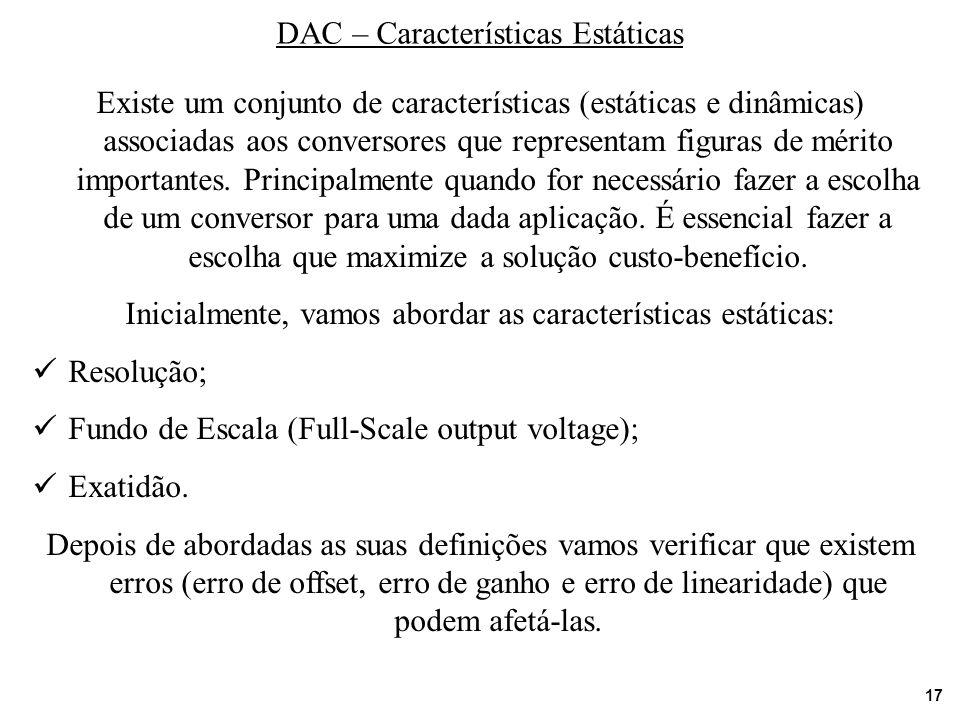 17 DAC – Características Estáticas Existe um conjunto de características (estáticas e dinâmicas) associadas aos conversores que representam figuras de