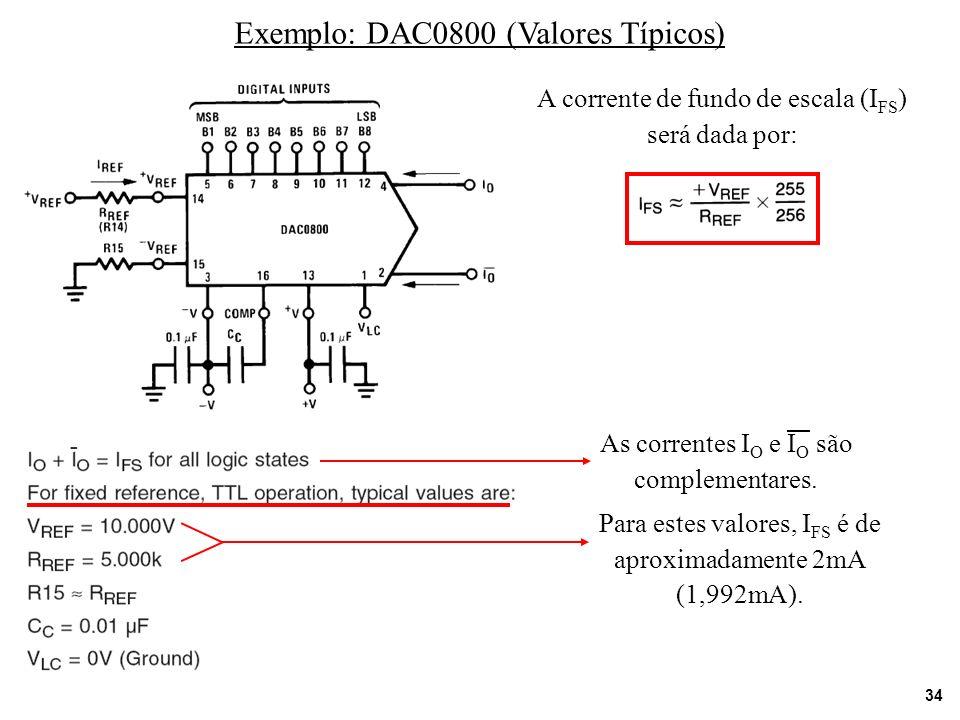 34 Exemplo: DAC0800 (Valores Típicos) A corrente de fundo de escala (I FS ) será dada por: As correntes I O e I O são complementares. Para estes valor