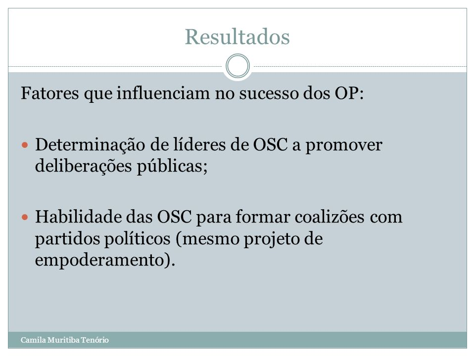 Camila Muritiba Tenório Resultados Fatores que influenciam no sucesso dos OP: Determinação de líderes de OSC a promover deliberações públicas; Habilid