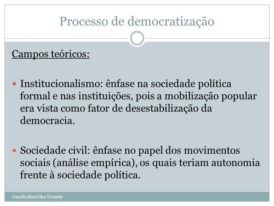 Camila Muritiba Tenório Processo de democratização Campos teóricos: Institucionalismo: ênfase na sociedade política formal e nas instituições, pois a