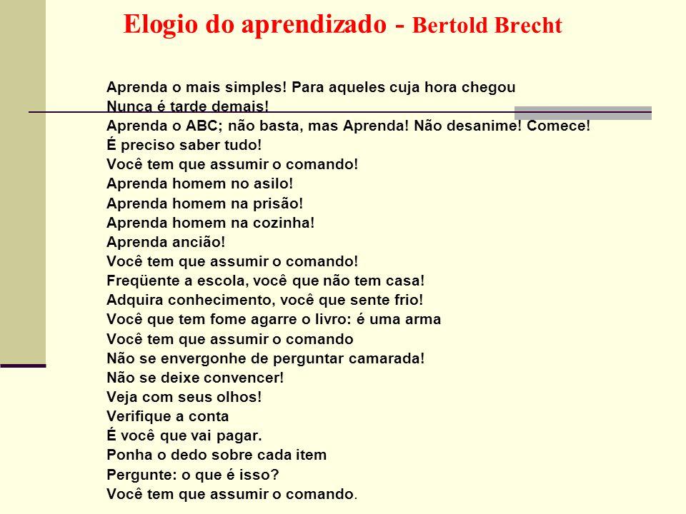 Elogio do aprendizado - Bertold Brecht Aprenda o mais simples! Para aqueles cuja hora chegou Nunca é tarde demais! Aprenda o ABC; não basta, mas Apren