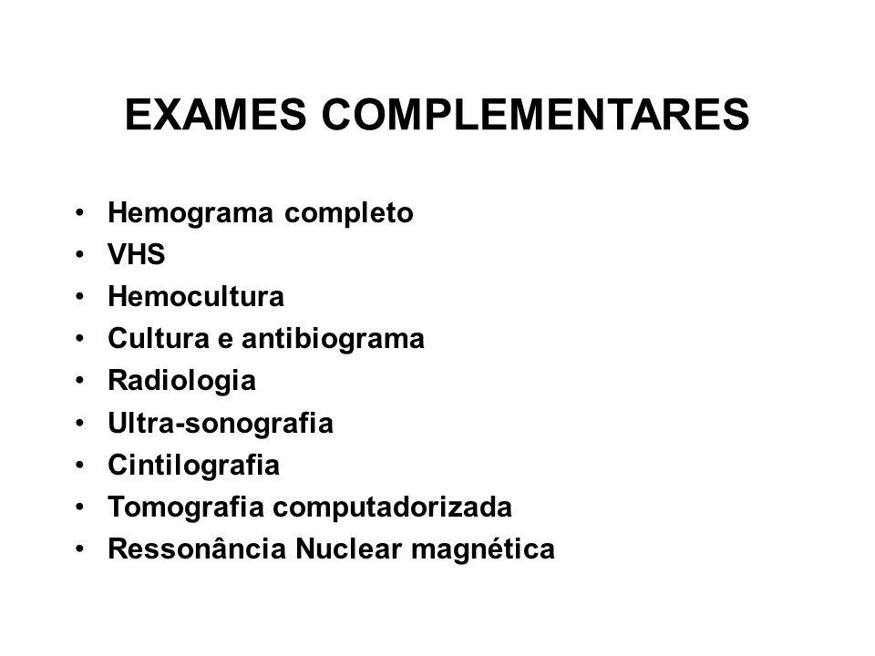 EXAMES COMPLEMENTARES Hemograma completo VHS Hemocultura Cultura e antibiograma Radiologia Ultra-sonografia Cintilografia Tomografia computadorizada R