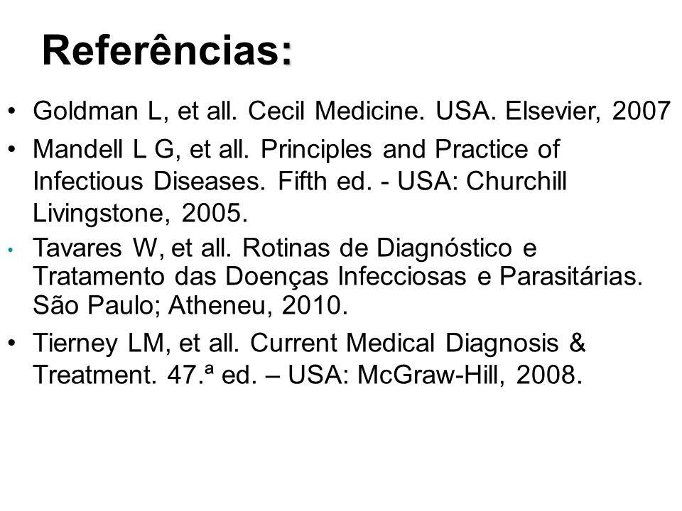 : Referências: Goldman L, et all. Cecil Medicine. USA. Elsevier, 2007 Mandell L G, et all. Principles and Practice of Infectious Diseases. Fifth ed. -