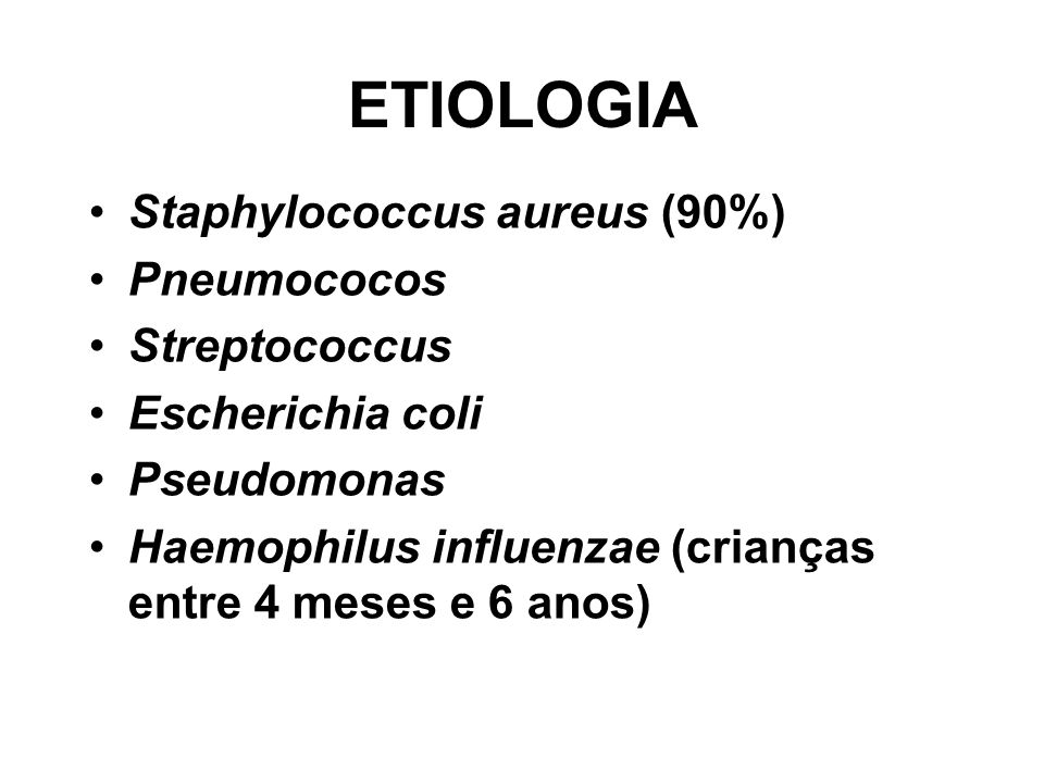 Staphylococcus aureus (90%) Pneumococos Streptococcus Escherichia coli Pseudomonas Haemophilus influenzae (crianças entre 4 meses e 6 anos) ETIOLOGIA