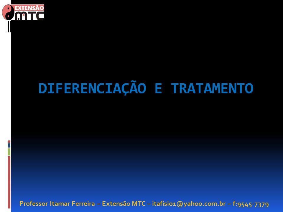 Professor Itamar Ferreira – Extensão MTC – itafisio1@yahoo.com.br – f:9545-7379 DIFERENCIAÇÃO E TRATAMENTO