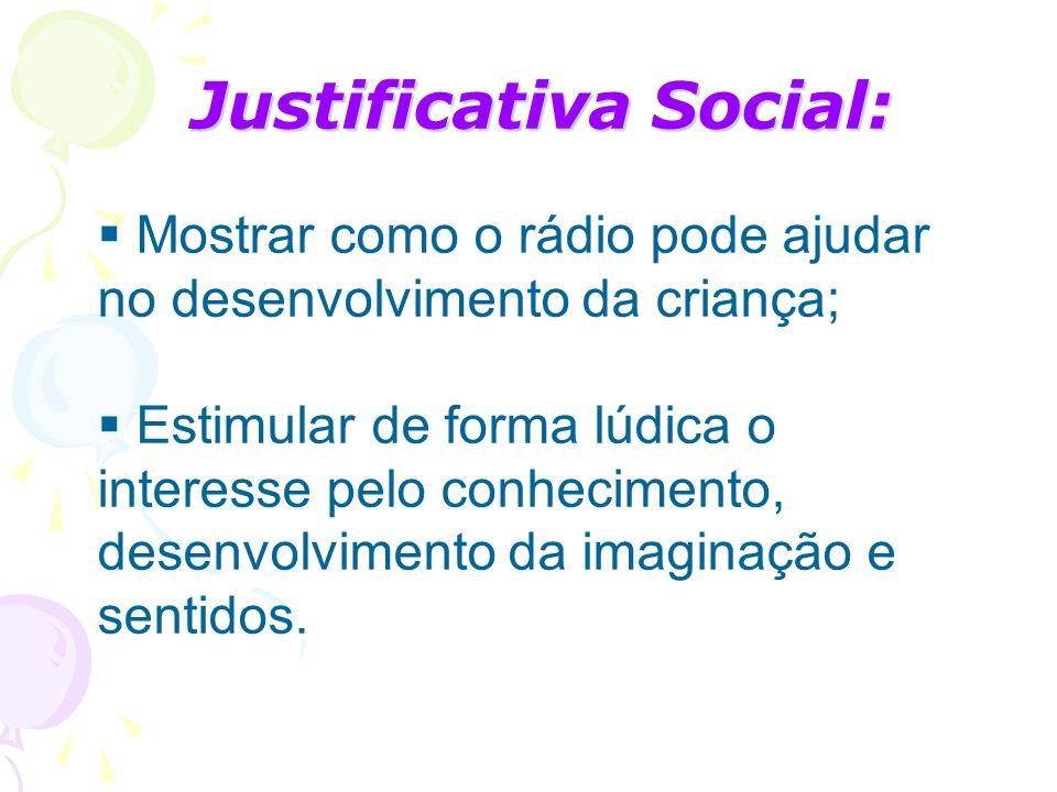 Justificativa Social: Mostrar como o rádio pode ajudar no desenvolvimento da criança; Estimular de forma lúdica o interesse pelo conhecimento, desenvo