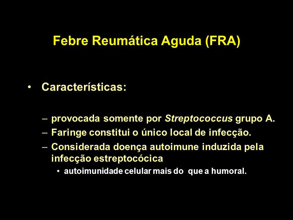 Febre Reumática Aguda (FRA) Características: –provocada somente por Streptococcus grupo A. –Faringe constitui o único local de infecção. –Considerada