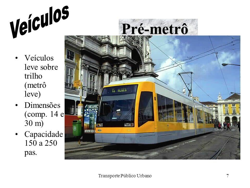 Transporte Público Urbano7 Veículos leve sobre trilho (metrô leve) Dimensões (comp. 14 e 30 m) Capacidade 150 a 250 pas. Pré-metrô