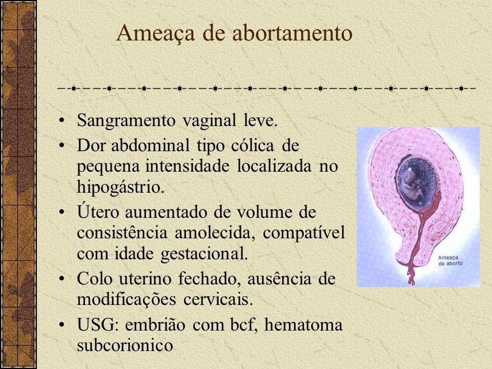 Ameaça de abortamento Sangramento vaginal leve. Dor abdominal tipo cólica de pequena intensidade localizada no hipogástrio. Útero aumentado de volume