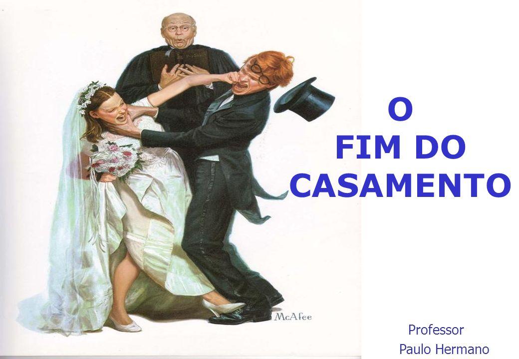 O FIM DO CASAMENTO Professor Paulo Hermano