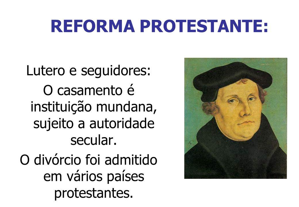 REFORMA PROTESTANTE: Lutero e seguidores: O casamento é instituição mundana, sujeito a autoridade secular. O divórcio foi admitido em vários países pr