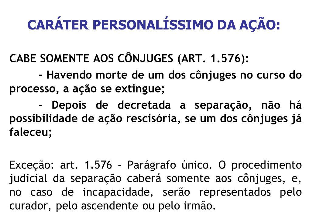CARÁTER PERSONALÍSSIMO DA AÇÃO: CABE SOMENTE AOS CÔNJUGES (ART. 1.576): - Havendo morte de um dos cônjuges no curso do processo, a ação se extingue; -