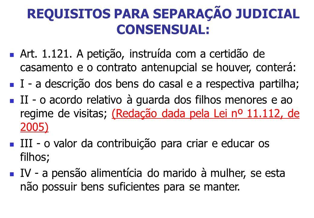 REQUISITOS PARA SEPARAÇÃO JUDICIAL CONSENSUAL: Art. 1.121. A petição, instruída com a certidão de casamento e o contrato antenupcial se houver, conter