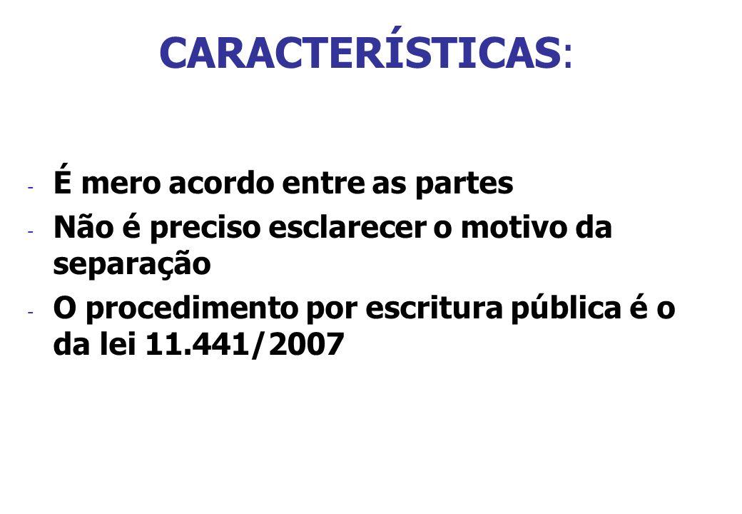 CARACTERÍSTICAS: - É mero acordo entre as partes - Não é preciso esclarecer o motivo da separação - O procedimento por escritura pública é o da lei 11
