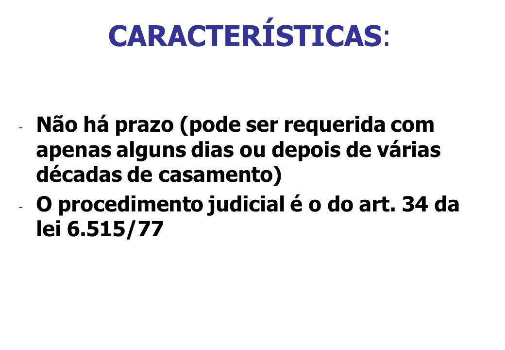 CARACTERÍSTICAS: - Não há prazo (pode ser requerida com apenas alguns dias ou depois de várias décadas de casamento) - O procedimento judicial é o do