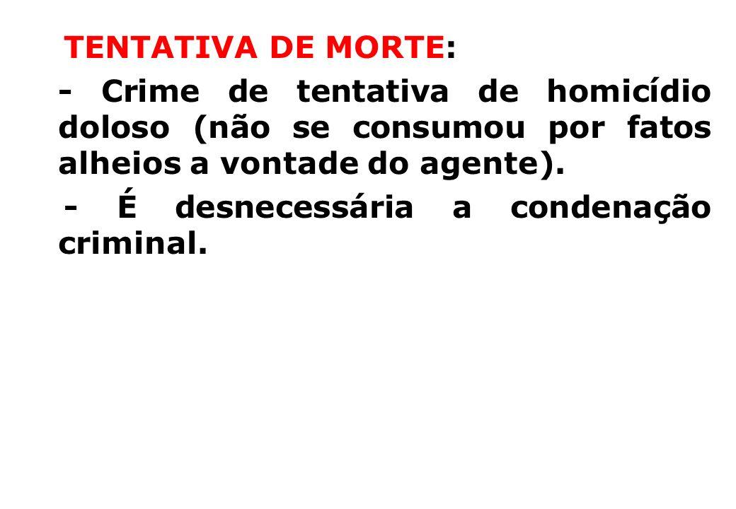 TENTATIVA DE MORTE: - Crime de tentativa de homicídio doloso (não se consumou por fatos alheios a vontade do agente). - É desnecessária a condenação c