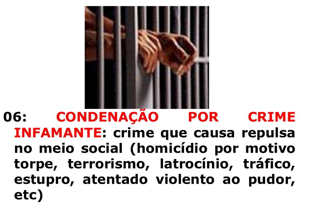 06: CONDENAÇÃO POR CRIME INFAMANTE: crime que causa repulsa no meio social (homicídio por motivo torpe, terrorismo, latrocínio, tráfico, estupro, aten