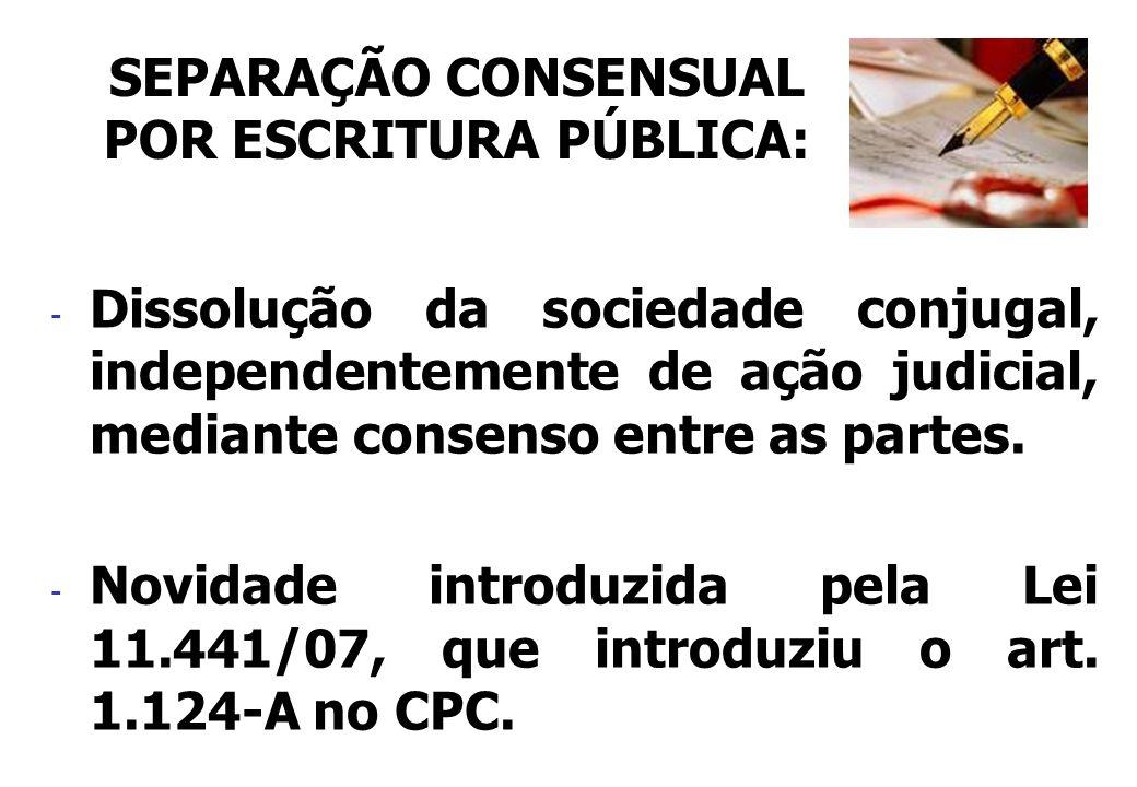 - Dissolução da sociedade conjugal, independentemente de ação judicial, mediante consenso entre as partes. - Novidade introduzida pela Lei 11.441/07,