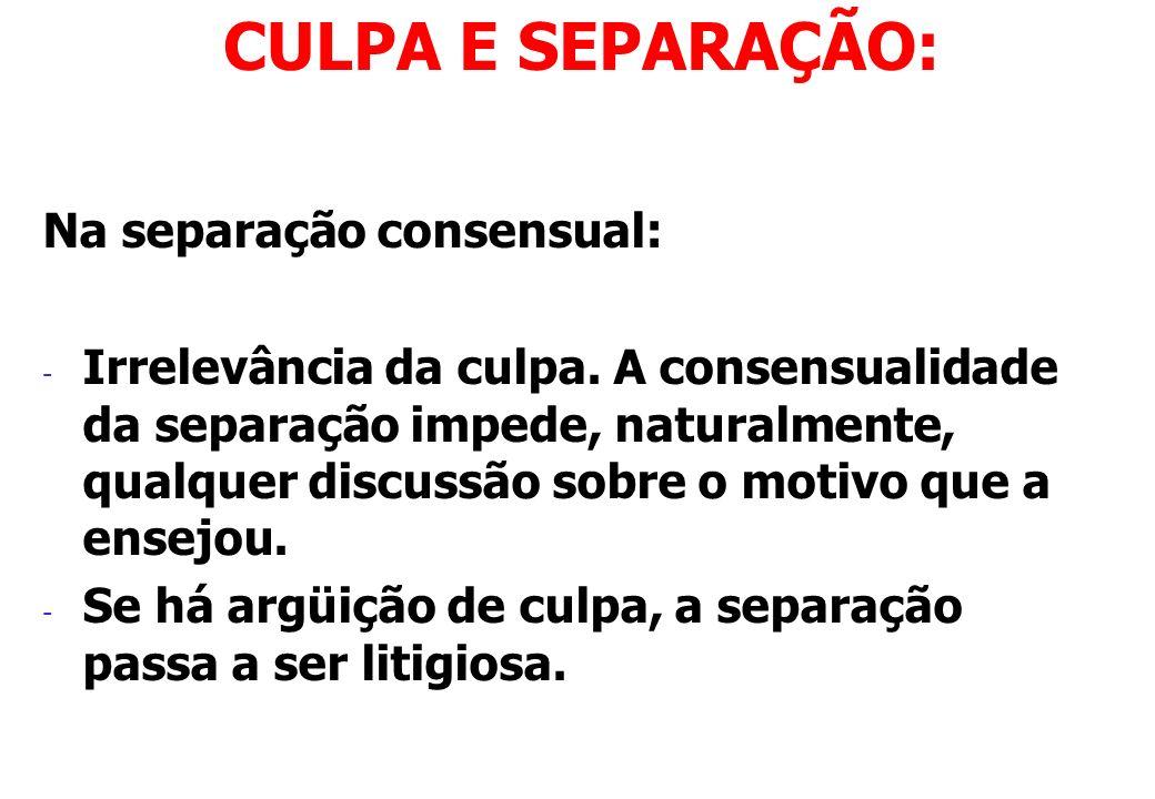 Na separação consensual: - Irrelevância da culpa. A consensualidade da separação impede, naturalmente, qualquer discussão sobre o motivo que a ensejou