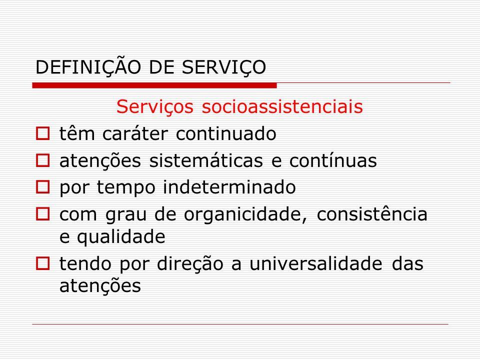 DEFINIÇÃO DE SERVIÇO Serviços socioassistenciais têm caráter continuado atenções sistemáticas e contínuas por tempo indeterminado com grau de organici