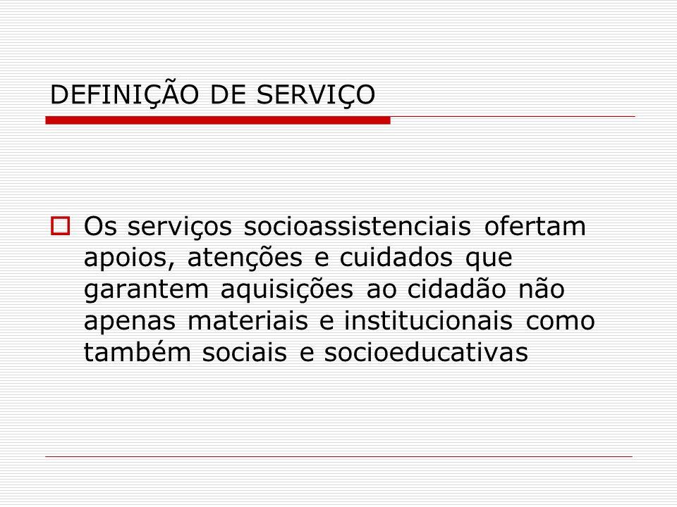 DEFINIÇÃO DE SERVIÇO Os serviços socioassistenciais ofertam apoios, atenções e cuidados que garantem aquisições ao cidadão não apenas materiais e inst