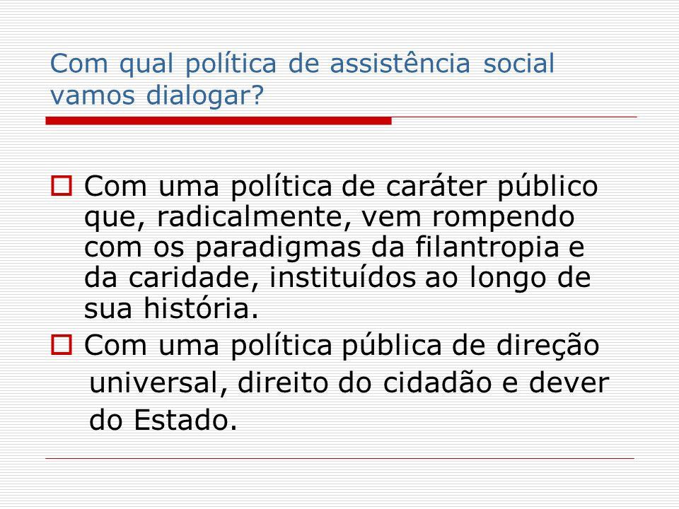 Com qual política de assistência social vamos dialogar? Com uma política de caráter público que, radicalmente, vem rompendo com os paradigmas da filan