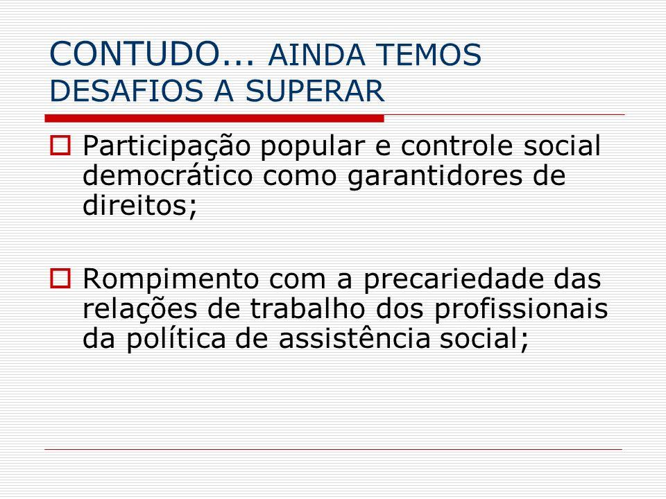CONTUDO... AINDA TEMOS DESAFIOS A SUPERAR Participação popular e controle social democrático como garantidores de direitos; Rompimento com a precaried