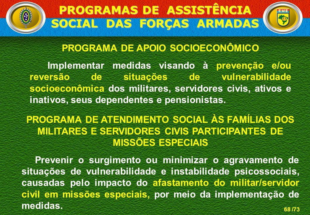 68 /73 PROGRAMA DE APOIO SOCIOECONÔMICO Implementar medidas visando à prevenção e/ou reversão de situações de vulnerabilidade socioeconômica dos milit