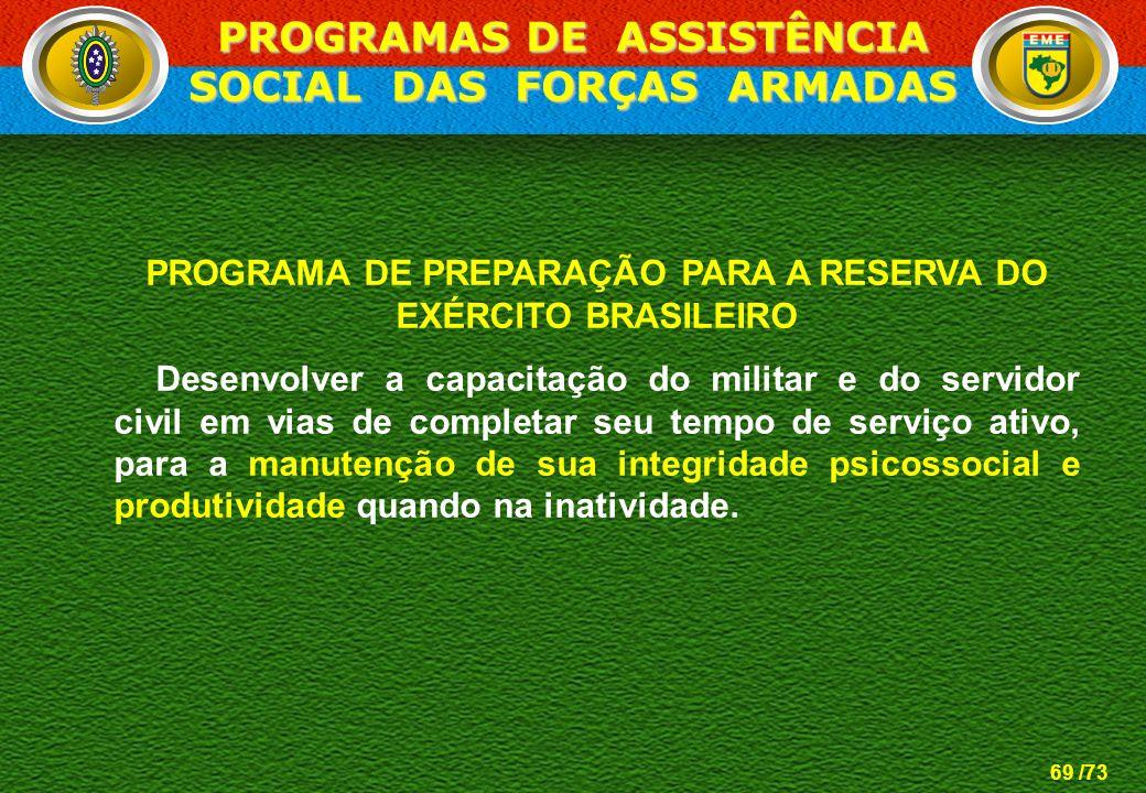 69 /73 PROGRAMA DE PREPARAÇÃO PARA A RESERVA DO EXÉRCITO BRASILEIRO Desenvolver a capacitação do militar e do servidor civil em vias de completar seu