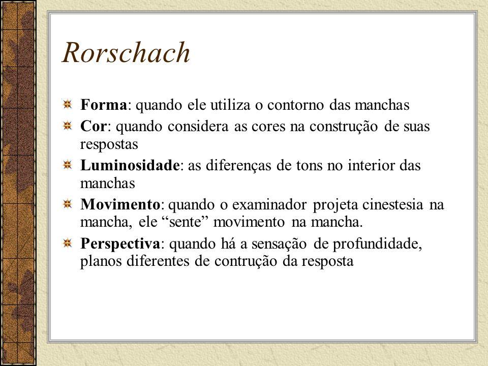 Rorschach Forma: quando ele utiliza o contorno das manchas Cor: quando considera as cores na construção de suas respostas Luminosidade: as diferenças de tons no interior das manchas Movimento: quando o examinador projeta cinestesia na mancha, ele sente movimento na mancha.