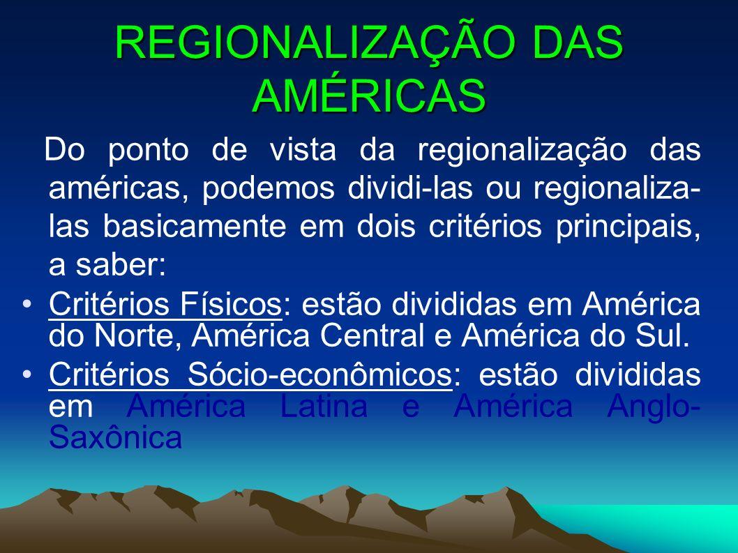 REGIONALIZAÇÃO DAS AMÉRICAS Do ponto de vista da regionalização das américas, podemos dividi-las ou regionaliza- las basicamente em dois critérios principais, a saber: Critérios Físicos: estão divididas em América do Norte, América Central e América do Sul.