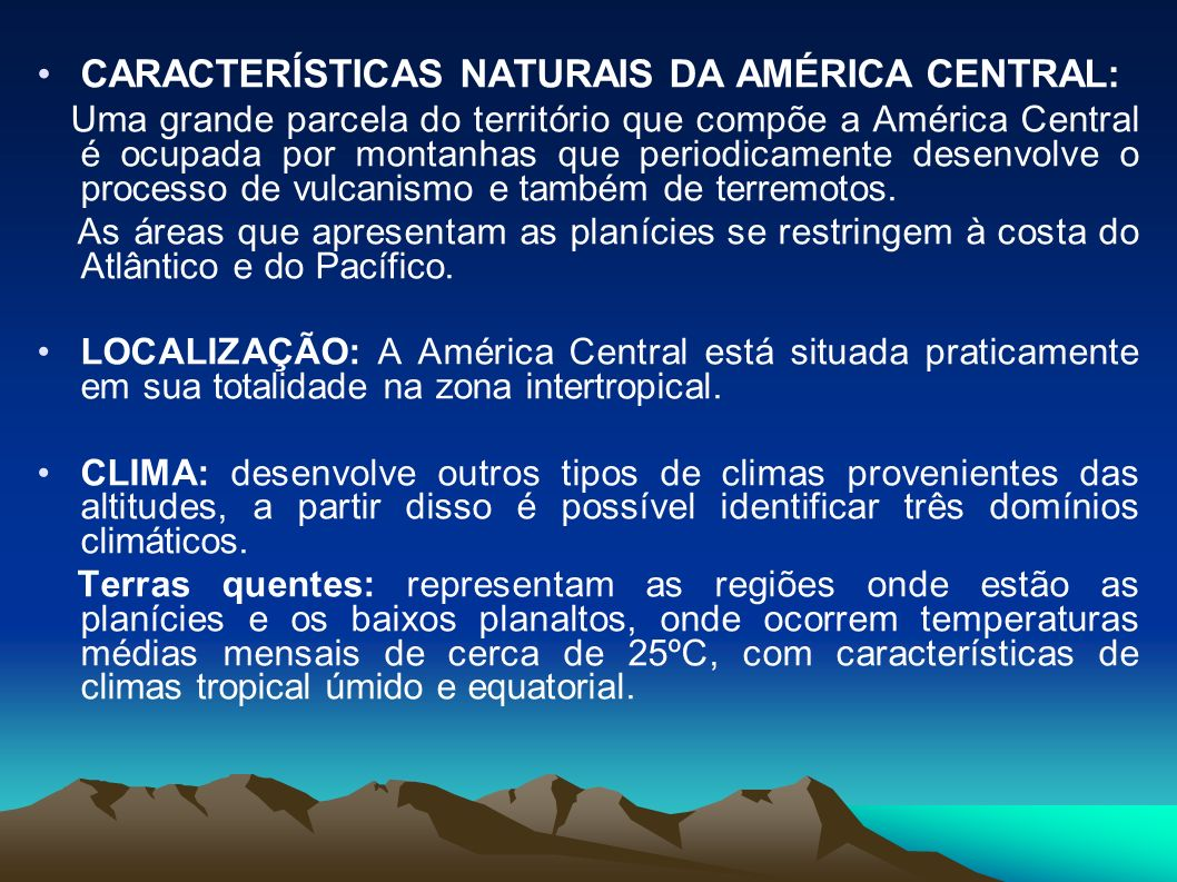 CARACTERÍSTICAS NATURAIS DA AMÉRICA CENTRAL: Uma grande parcela do território que compõe a América Central é ocupada por montanhas que periodicamente desenvolve o processo de vulcanismo e também de terremotos.